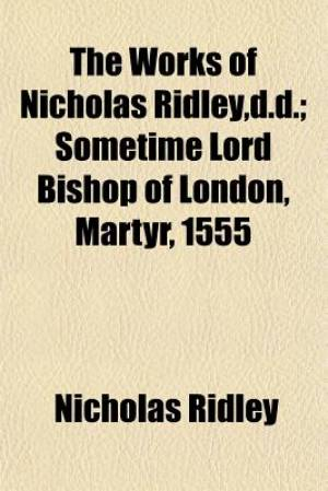The Works of Nicholas Ridley, D.D.; Sometime Lord Bishop of London, Martyr, 1555