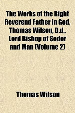 The Works of the Right Reverend Father in God, Thomas Wilson, D.D., Lord Bishop of Sodor and Man (Volume 2)