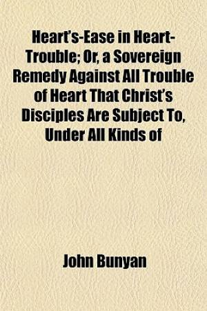 Heart's-Ease in Heart-Trouble; Or, a Sovereign Remedy Against All Trouble of Heart That Christ's Disciples Are Subject To, Under All Kinds of