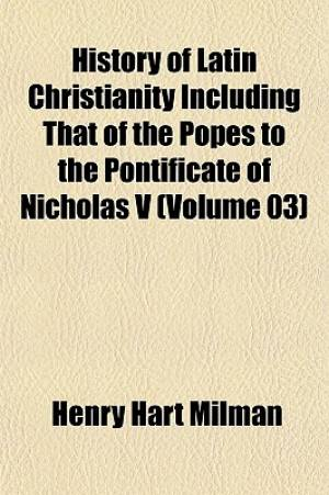 History of Latin Christianity Including That of the Popes to the Pontificate of Nicholas V (Volume 03)
