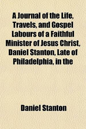 A Journal of the Life, Travels, and Gospel Labours of a Faithful Minister of Jesus Christ, Daniel Stanton, Late of Philadelphia, in the
