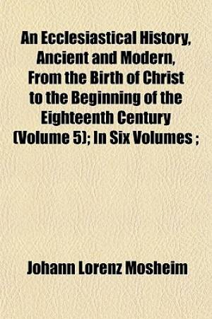An Ecclesiastical History, Ancient and Modern, from the Birth of Christ to the Beginning of the Eighteenth Century (Volume 5); In Six Volumes;