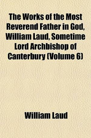 The Works of the Most Reverend Father in God, William Laud, Sometime Lord Archbishop of Canterbury (Volume 6)