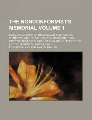 The Nonconformist's Memorial Volume 1; Being an Account of the Lives, Sufferings, and Printed Works, of the Two Thousand Ministers Ejected from the Church of England, Chiefly by the Act of Uniformity, Aug. 24, 1666