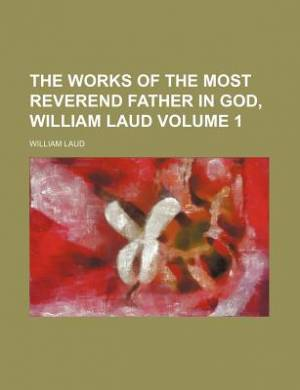 The Works of the Most Reverend Father in God, William Laud Volume 1