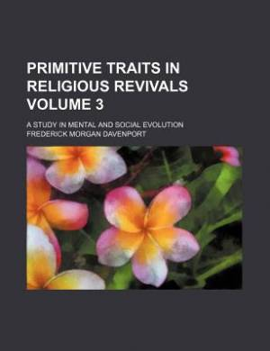 Primitive Traits in Religious Revivals Volume 3; A Study in Mental and Social Evolution