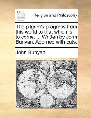 The Pilgrim's Progress from This World to That Which Is to Come. ... Written by John Bunyan. Adorned with Cuts.