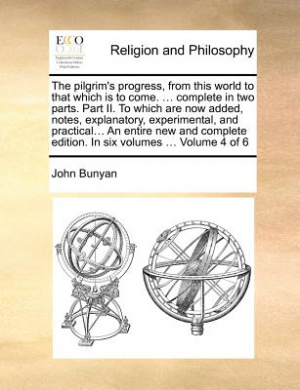 The Pilgrim's Progress, from This World to That Which Is to Come. ... Complete in Two Parts. Part II. to Which Are Now Added, Notes, Explanatory, Experimental, and Practical... an Entire New and Complete Edition. in Six Volumes ... Volume 4 of 6
