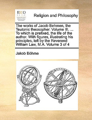 The Works of Jacob Behmen, the Teutonic Theosopher. Volume III. ... to Which Is Prefixed, the Life of the Author. with Figures, Illustrating His Principles, Left by the Reverend William Law, M.A. Volume 3 of 4