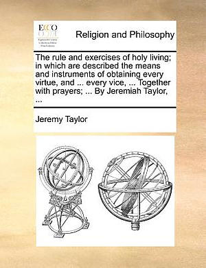 The Rule and Exercises of Holy Living; In Which Are Described the Means and Instruments of Obtaining Every Virtue, and ... Every Vice, ... Together with Prayers; ... by Jeremiah Taylor, ...