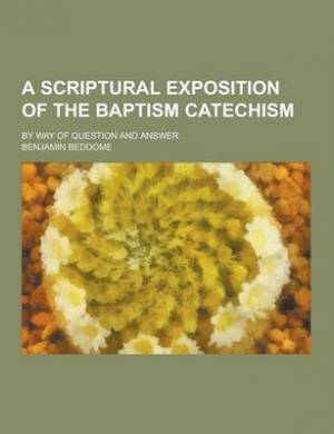 A Scriptural Exposition of the Baptism Catechism; By Way of Question and Answer