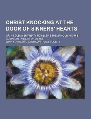 Christ Knocking at the Door of Sinners' Hearts; Or, a Solemn Entreaty to Receive the Saviour and His Gospel in This Day of Mercy