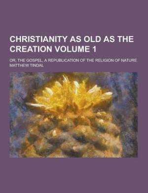 Christianity as Old as the Creation; Or, the Gospel, a Republication of the Religion of Nature Volume 1