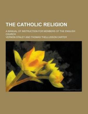The Catholic Religion; A Manual of Instruction for Members of the English Church