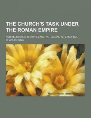 The Church's Task Under the Roman Empire; Four Lectures with Preface, Notes, and an Excursus