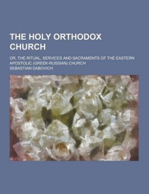 The Holy Orthodox Church; Or, the Ritual, Services and Sacraments of the Eastern Apostolic (Greek-Russian) Church