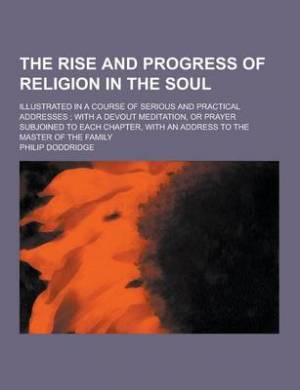 The Rise and Progress of Religion in the Soul; Illustrated in a Course of Serious and Practical Addresses; With a Devout Meditation, or Prayer Subjoined to Each Chapter, with an Address to the Master of the Family