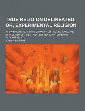 True Religion Delineated, Or, Experimental Religion; As Distinguished from Formality on the One Hand, and Enthusiasm on the Other, Set in a Scriptural
