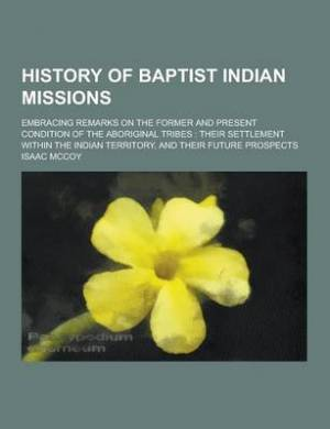 History of Baptist Indian Missions; Embracing Remarks on the Former and Present Condition of the Aboriginal Tribes