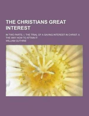 The Christians Great Interest; In Two Parts. I. the Trial of a Saving Interest in Christ. II. the Way How to Attain It