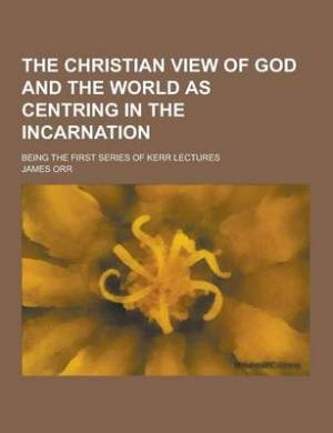 The Christian View of God and the World as Centring in the Incarnation; Being the First Series of Kerr Lectures