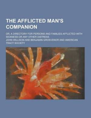 The Afflicted Man's Companion; Or, a Directory for Persons and Families Afflicted with Sickness or Any Other Distress