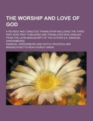 The Worship and Love of God; A Revised and Comleted Translation Including the Third Part Now First Published and Translated Into English from the Lati