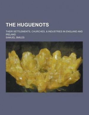 The Huguenots; Their Settlements, Churches, & Industries in England and Ireland