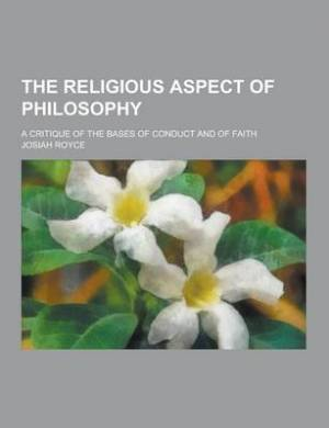 The Religious Aspect of Philosophy; A Critique of the Bases of Conduct and of Faith