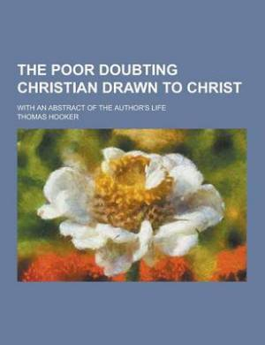The Poor Doubting Christian Drawn to Christ; With an Abstract of the Author's Life