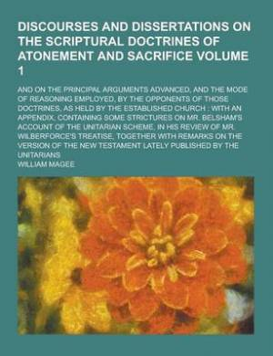 Discourses and Dissertations on the Scriptural Doctrines of Atonement and Sacrifice; And on the Principal Arguments Advanced, and the Mode of Reasonin
