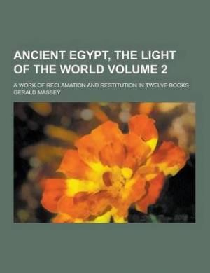 Ancient Egypt, the Light of the World; A Work of Reclamation and Restitution in Twelve Books Volume 2