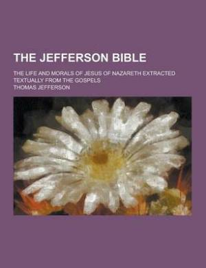 The Jefferson Bible; The Life and Morals of Jesus of Nazareth Extracted Textually from the Gospels