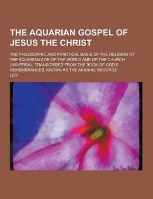 The Aquarian Gospel of Jesus the Christ; The Philosophic and Practical Basis of the Religion of the Aquarian Age of the World and of the Church Univer