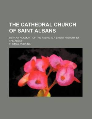 The Cathedral Church of Saint Albans; With an Account of the Fabric & a Short History of the Abbey