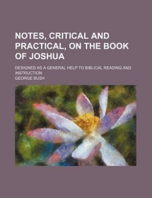 Notes, Critical and Practical, on the Book of Joshua; Designed as a General Help to Biblical Reading and Instruction
