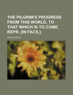 The Pilgrim's Progress from This World, to That Which Is to Come. Repr. [In Facs.].