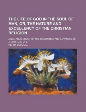 The Life of God in the Soul of Man, Or, the Nature and Excellency of the Christian Religion; Also, an Account of the Beginnings and Advances of a Spiritual Life