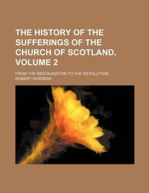 The History of the Sufferings of the Church of Scotland, Volume 2; From the Restauration to the Revolution