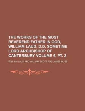 The Works of the Most Reverend Father in God, William Laud, D.D. Sometime Lord Archbishop of Canterbury Volume 6, PT. 2