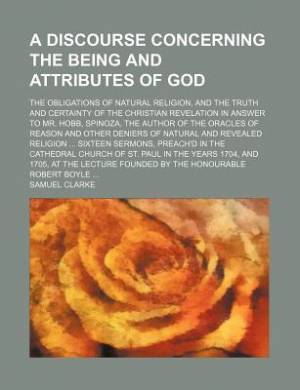 A Discourse Concerning the Being and Attributes of God; The Obligations of Natural Religion, and the Truth and Certainty of the Christian Revelation in Answer to Mr. Hobb, Spinoza, the Author of the Oracles of Reason and Other Deniers of Natural and Revea
