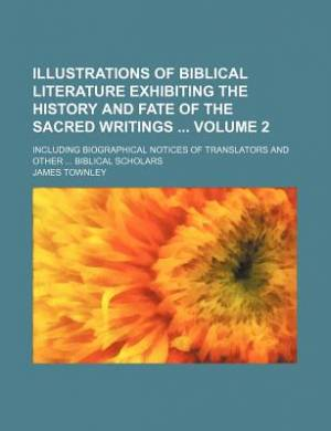 Illustrations of Biblical Literature Exhibiting the History and Fate of the Sacred Writings Volume 2; Including Biographical Notices of Translators and Other Biblical Scholars