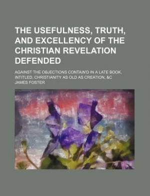 The Usefulness, Truth, and Excellency of the Christian Revelation Defended; Against the Objections Contain'd in a Late Book, Intitled, Christianity as Old as Creation, &C