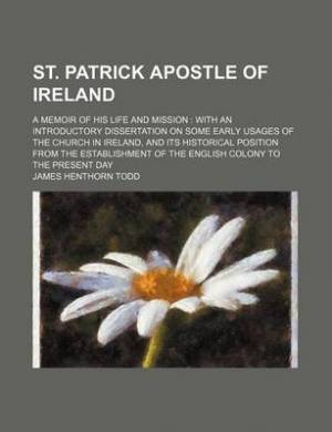 St. Patrick Apostle of Ireland; A Memoir of His Life and Mission