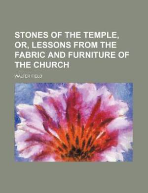 Stones of the Temple, Or, Lessons from the Fabric and Furniture of the Church