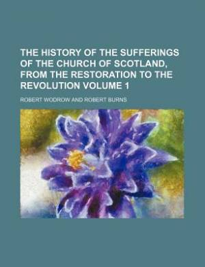 The History of the Sufferings of the Church of Scotland, from the Restoration to the Revolution Volume 1