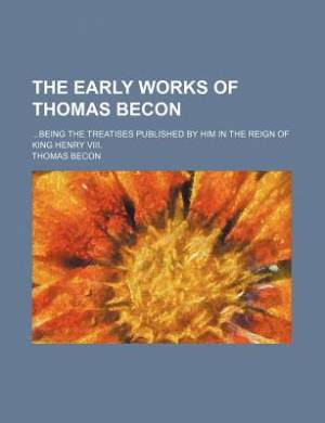 The Early Works of Thomas Becon; Being the Treatises Published by Him in the Reign of King Henry VIII.