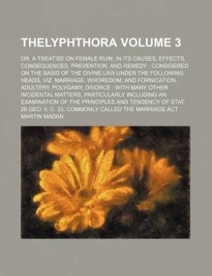Thelyphthora; Or, a Treatise on Female Ruin, in Its Causes, Effects, Consequences, Prevention, and Remedy