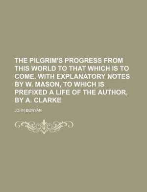 The Pilgrim's Progress from This World to That Which Is to Come. with Explanatory Notes by W. Mason, to Which Is Prefixed a Life of the Author, by A. Clarke