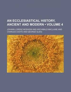 An Ecclesiastical History, Ancient and Modern (Volume 4)